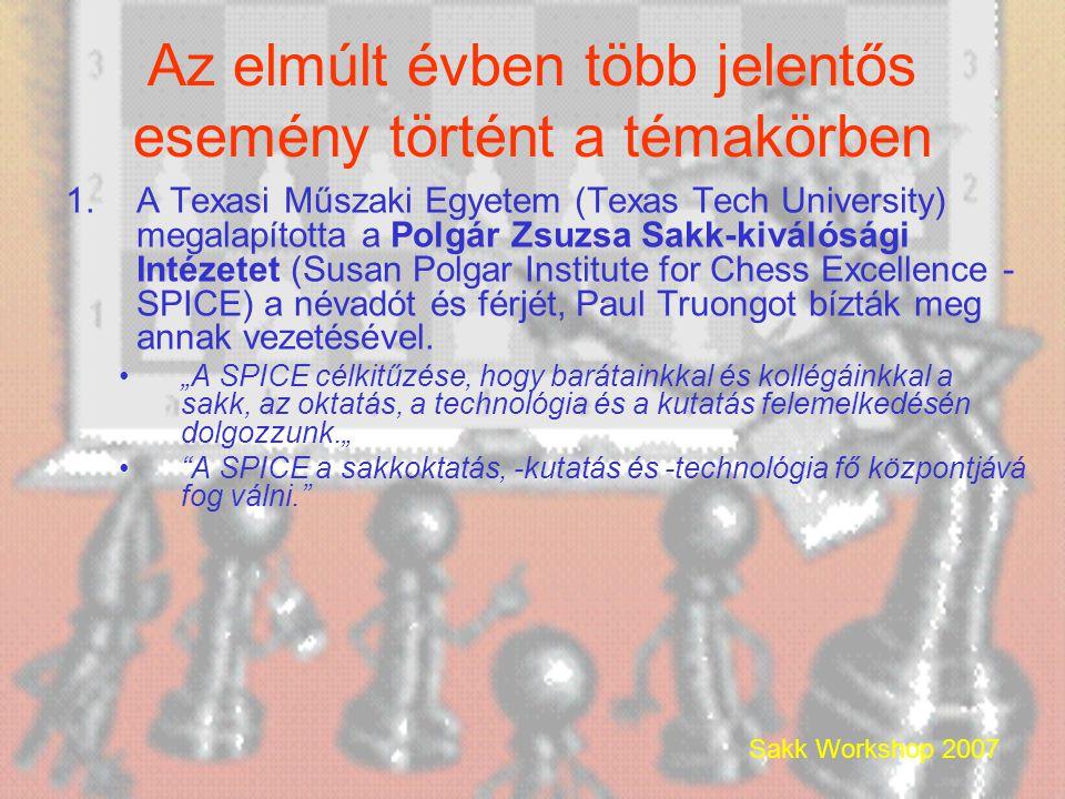 Sakk Workshop 2007 Az elmúlt évben több jelentős esemény történt a témakörben 1.A Texasi Műszaki Egyetem (Texas Tech University) megalapította a Polgár Zsuzsa Sakk-kiválósági Intézetet (Susan Polgar Institute for Chess Excellence - SPICE) a névadót és férjét, Paul Truongot bízták meg annak vezetésével.