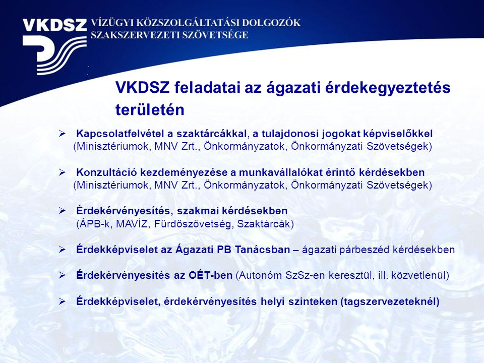 VKDSZ feladatai az ágazati érdekegyeztetés területén  Kapcsolatfelvétel a szaktárcákkal, a tulajdonosi jogokat képviselőkkel (Minisztériumok, MNV Zrt., Önkormányzatok, Önkormányzati Szövetségek)  Konzultáció kezdeményezése a munkavállalókat érintő kérdésekben (Minisztériumok, MNV Zrt., Önkormányzatok, Önkormányzati Szövetségek)  Érdekérvényesítés, szakmai kérdésekben (ÁPB-k, MAVÍZ, Fürdőszövetség, Szaktárcák)  Érdekképviselet az Ágazati PB Tanácsban – ágazati párbeszéd kérdésekben  Érdekérvényesítés az OÉT-ben (Autonóm SzSz-en keresztül, ill.