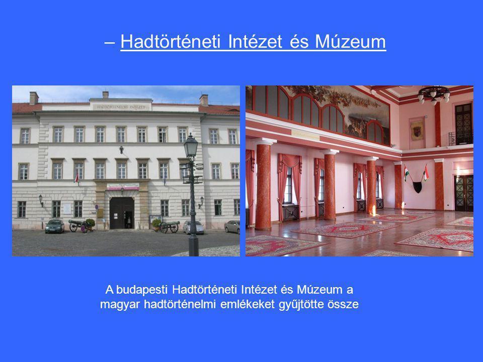 – Hadtörténeti Intézet és Múzeum A budapesti Hadtörténeti Intézet és Múzeum a magyar hadtörténelmi emlékeket gyűjtötte össze