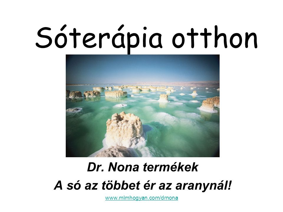 www.mlmhogyan.com/drnona Sóterápia otthon Dr. Nona termékek A só az többet ér az aranynál!