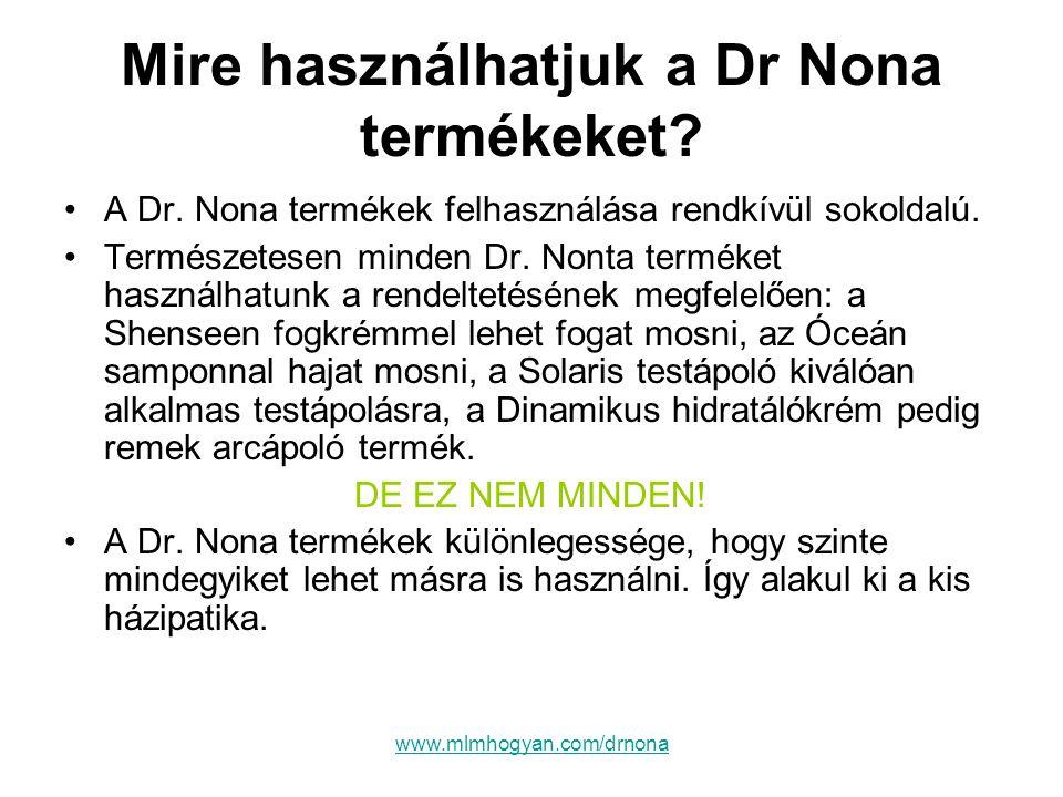www.mlmhogyan.com/drnona Mire használhatjuk a Dr Nona termékeket? •A Dr. Nona termékek felhasználása rendkívül sokoldalú. •Természetesen minden Dr. No