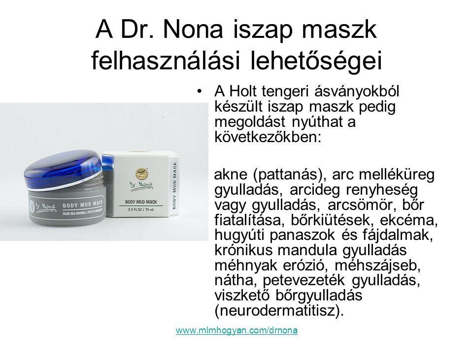 www.mlmhogyan.com/drnona A Dr. Nona iszap maszk felhasználási lehetőségei •A Holt tengeri ásványokból készült iszap maszk pedig megoldást nyúthat a kö