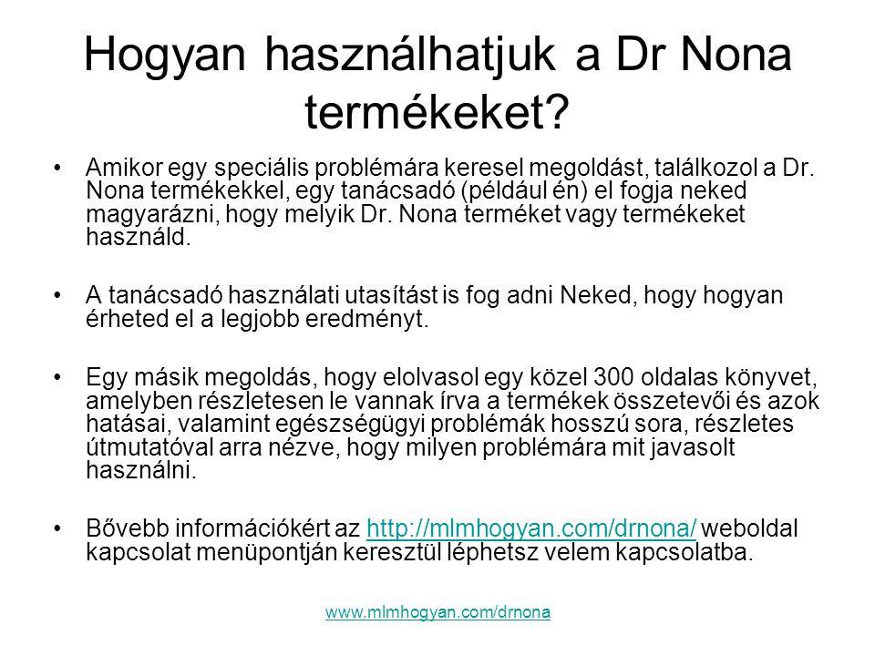 www.mlmhogyan.com/drnona Hogyan használhatjuk a Dr Nona termékeket? •Amikor egy speciális problémára keresel megoldást, találkozol a Dr. Nona termékek