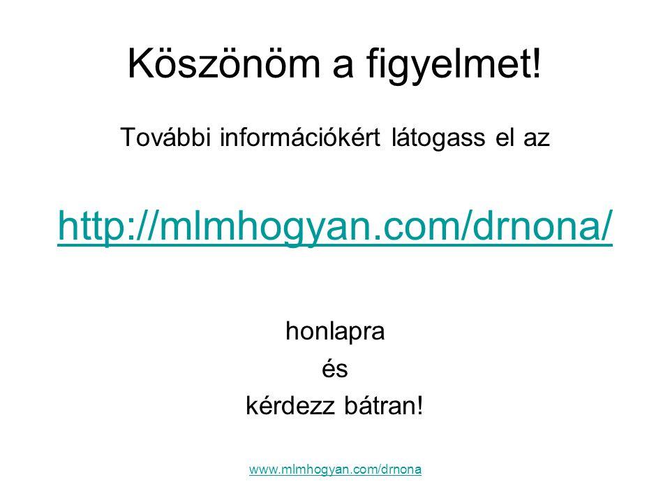 www.mlmhogyan.com/drnona Köszönöm a figyelmet! További információkért látogass el az http://mlmhogyan.com/drnona/ honlapra és kérdezz bátran!