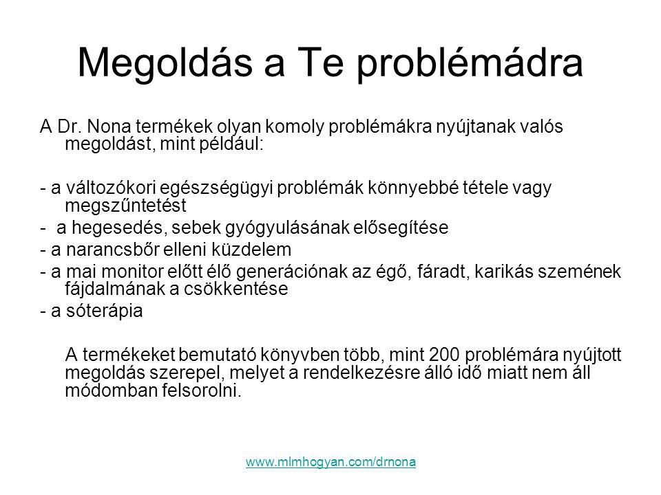 www.mlmhogyan.com/drnona Megoldás a Te problémádra A Dr. Nona termékek olyan komoly problémákra nyújtanak valós megoldást, mint például: - a változóko