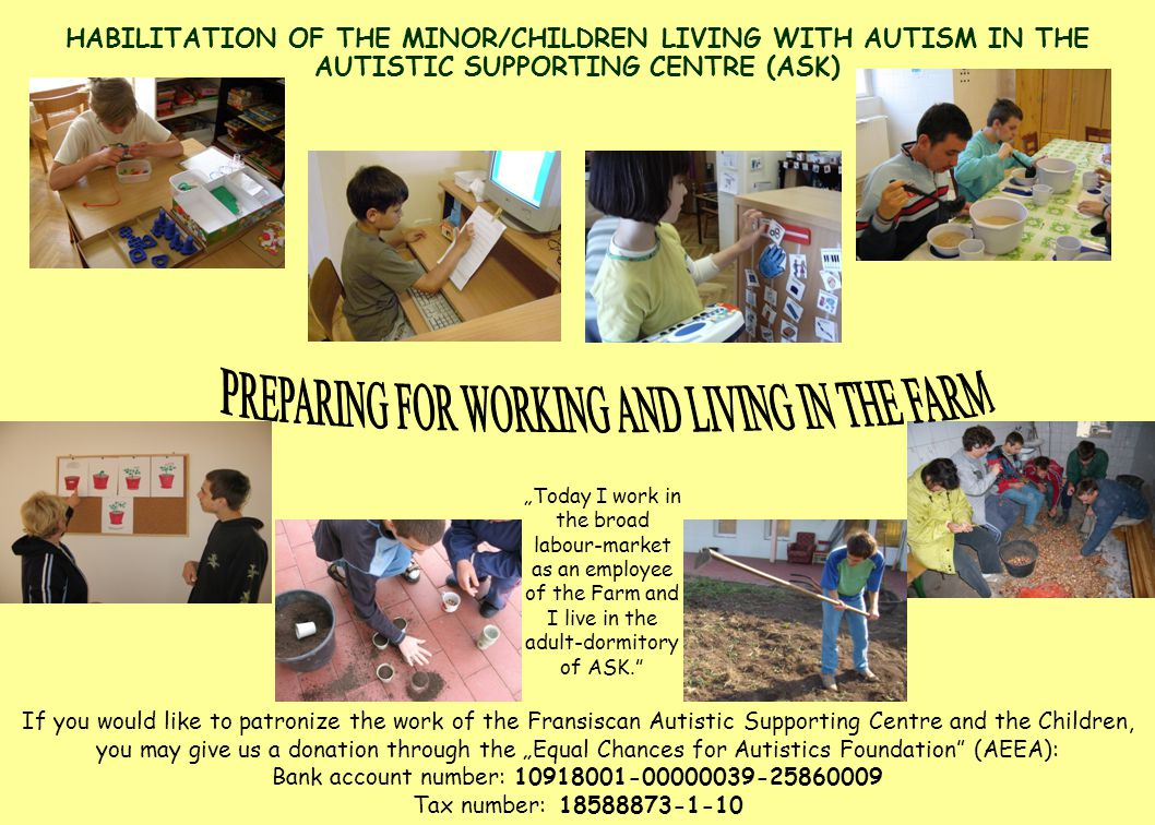 "HABILITATION OF THE MINOR/CHILDREN LIVING WITH AUTISM IN THE AUTISTIC SUPPORTING CENTRE (ASK) ""Today I work in the broad labour-market as an employee of the Farm and I live in the adult-dormitory of ASK. If you would like to patronize the work of the Fransiscan Autistic Supporting Centre and the Children, you may give us a donation through the ""Equal Chances for Autistics Foundation (AEEA): Bank account number: Tax number:"