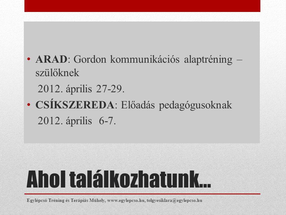 Ahol találkozhatunk… • ARAD: Gordon kommunikációs alaptréning – szülőknek 2012. április 27-29. • CSÍKSZEREDA: Előadás pedagógusoknak 2012. április 6-7