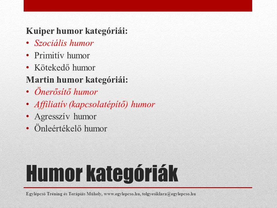 Humor kategóriák Kuiper humor kategóriái: • Szociális humor • Primitív humor • Kötekedő humor Martin humor kategóriái: • Önerősítő humor • Affiliatív