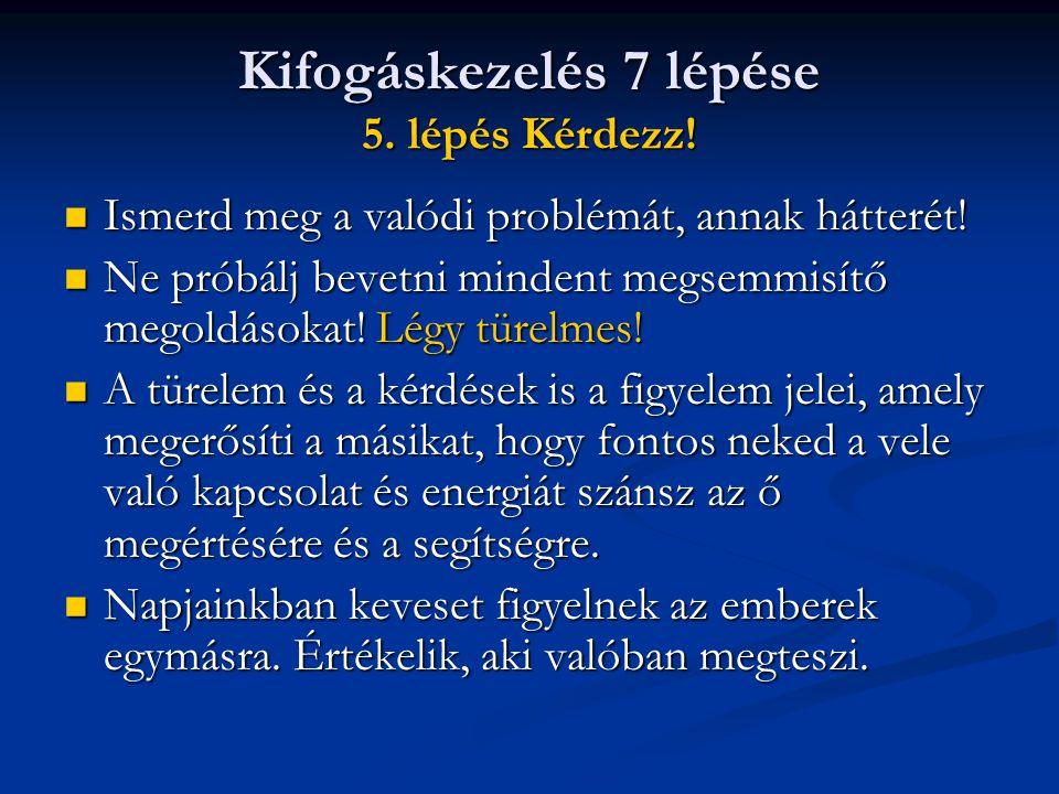 Kifogáskezelés 7 lépése 5. lépés Kérdezz!  Ismerd meg a valódi problémát, annak hátterét!  Ne próbálj bevetni mindent megsemmisítő megoldásokat! Lég