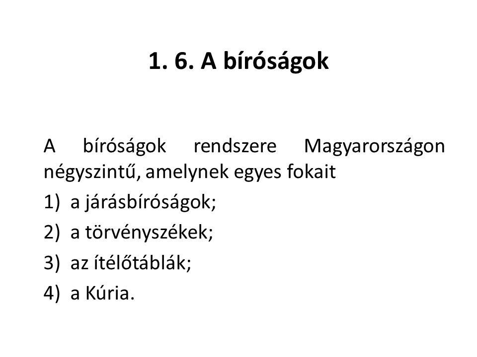 1. 6. A bíróságok A bíróságok rendszere Magyarországon négyszintű, amelynek egyes fokait 1) a járásbíróságok; 2) a törvényszékek; 3) az ítélőtáblák; 4
