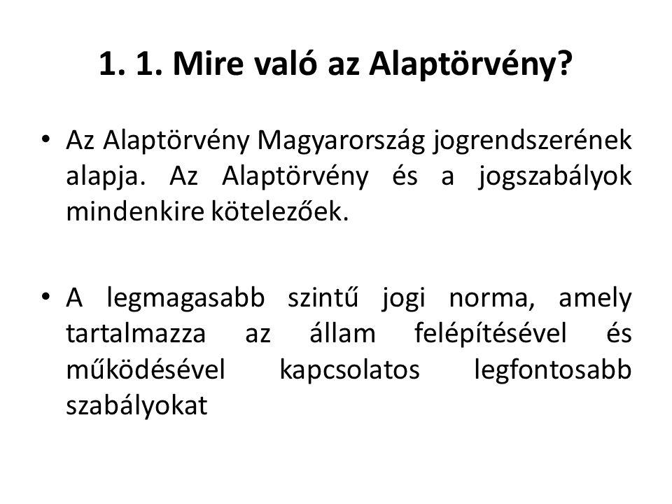 1. 1. Mire való az Alaptörvény? • Az Alaptörvény Magyarország jogrendszerének alapja. Az Alaptörvény és a jogszabályok mindenkire kötelezőek. • A legm