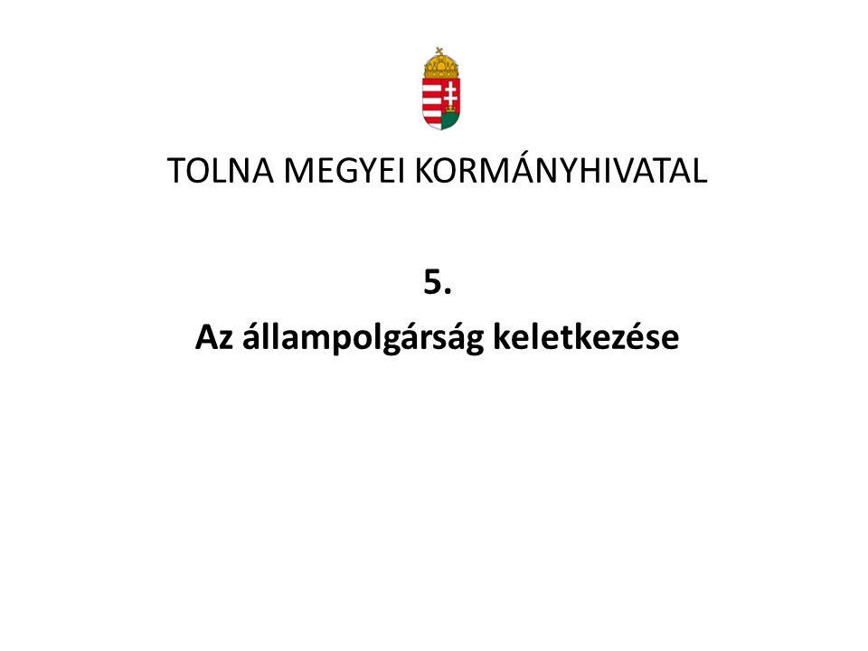 TOLNA MEGYEI KORMÁNYHIVATAL 5. Az állampolgárság keletkezése