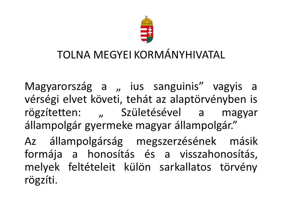 """TOLNA MEGYEI KORMÁNYHIVATAL Magyarország a """" ius sanguinis"""" vagyis a vérségi elvet követi, tehát az alaptörvényben is rögzítetten: """" Születésével a ma"""