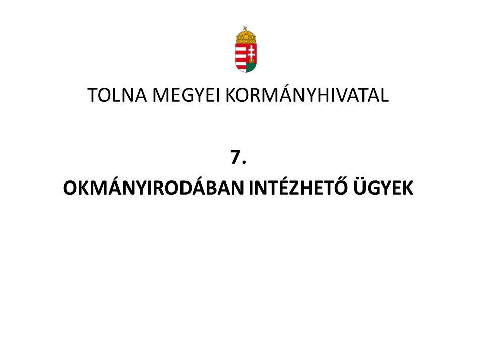 TOLNA MEGYEI KORMÁNYHIVATAL 7. OKMÁNYIRODÁBAN INTÉZHETŐ ÜGYEK