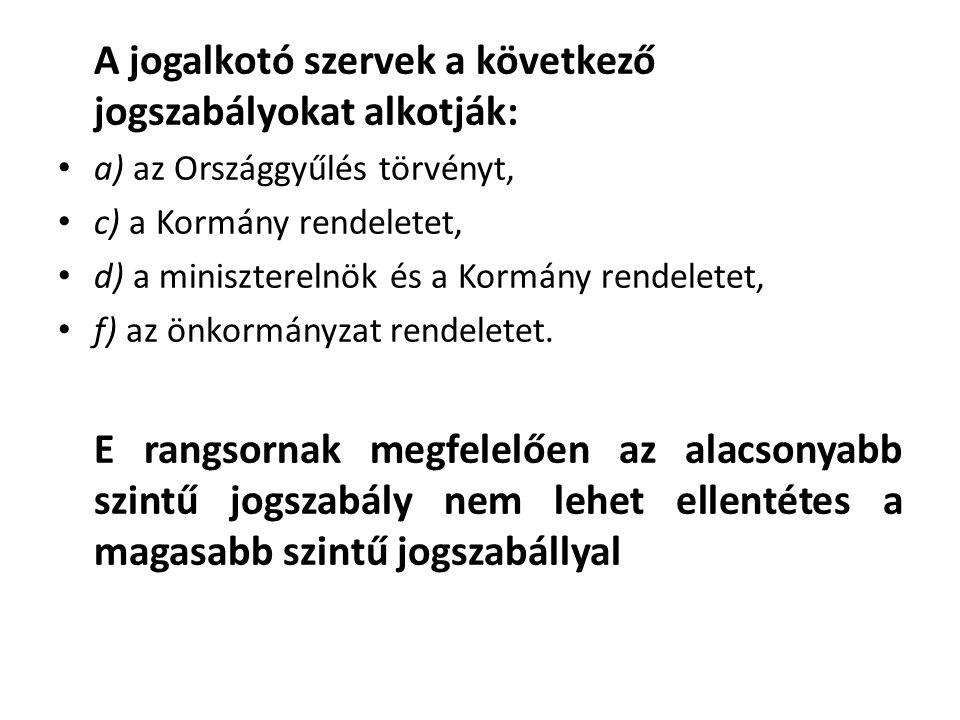 A jogalkotó szervek a következő jogszabályokat alkotják: • a) az Országgyűlés törvényt, • c) a Kormány rendeletet, • d) a miniszterelnök és a Kormány