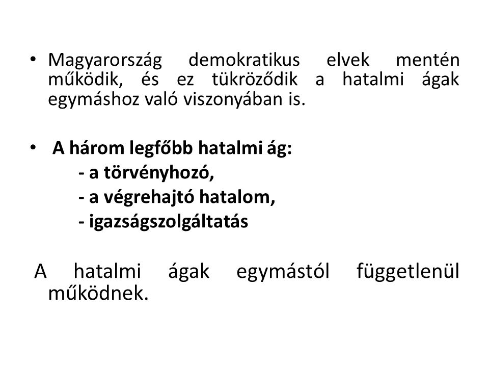 • Magyarország demokratikus elvek mentén működik, és ez tükröződik a hatalmi ágak egymáshoz való viszonyában is. • A három legfőbb hatalmi ág: - a tör