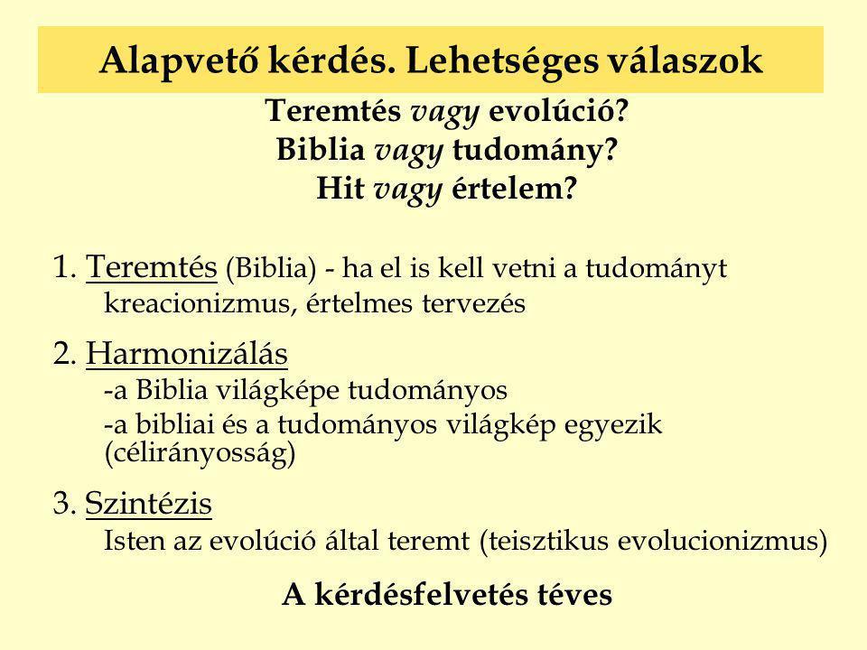 Alapvető kérdés. Lehetséges válaszok Teremtés vagy evolúció? Biblia vagy tudomány? Hit vagy értelem? 1. Teremtés (Biblia) - ha el is kell vetni a tudo