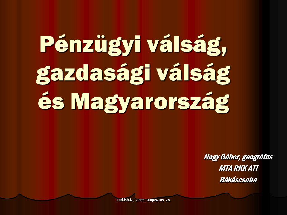 Tudásház, 2009. augusztus 26. Pénzügyi válság, gazdasági válság és Magyarország Nagy Gábor, geográfus MTA RKK ATI Békéscsaba