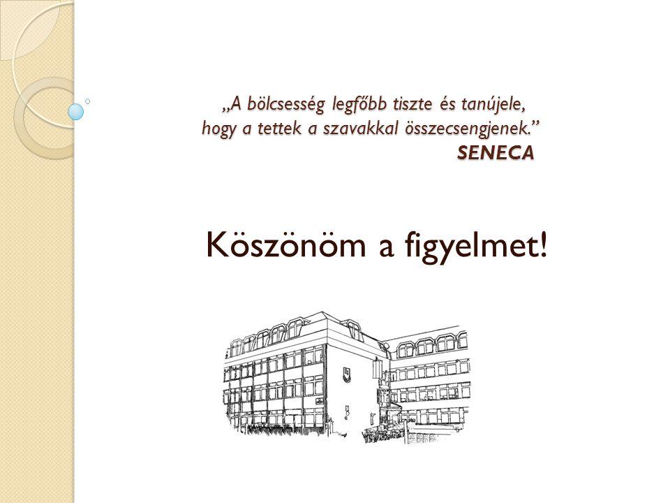 """""""A bölcsesség legfőbb tiszte és tanújele, hogy a tettek a szavakkal összecsengjenek. SENECA """"A bölcsesség legfőbb tiszte és tanújele, hogy a tettek a szavakkal összecsengjenek. SENECA Köszönöm a figyelmet!"""