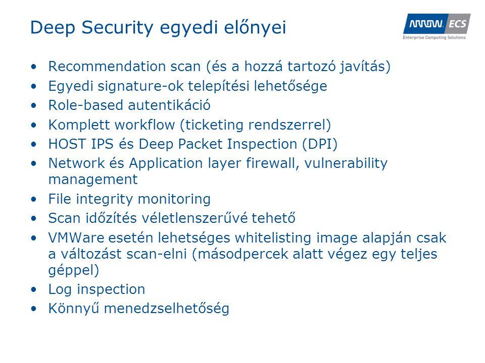 Deep Security egyedi előnyei •Recommendation scan (és a hozzá tartozó javítás) •Egyedi signature-ok telepítési lehetősége •Role-based autentikáció •Komplett workflow (ticketing rendszerrel) •HOST IPS és Deep Packet Inspection (DPI) •Network és Application layer firewall, vulnerability management •File integrity monitoring •Scan időzítés véletlenszerűvé tehető •VMWare esetén lehetséges whitelisting image alapján csak a változást scan-elni (másodpercek alatt végez egy teljes géppel) •Log inspection •Könnyű menedzselhetőség