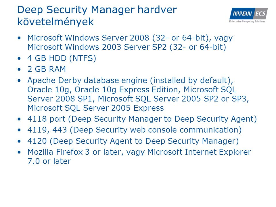 Deep Security Manager hardver követelmények •Microsoft Windows Server 2008 (32- or 64-bit), vagy Microsoft Windows 2003 Server SP2 (32- or 64-bit) •4 GB HDD (NTFS) •2 GB RAM •Apache Derby database engine (installed by default), Oracle 10g, Oracle 10g Express Edition, Microsoft SQL Server 2008 SP1, Microsoft SQL Server 2005 SP2 or SP3, Microsoft SQL Server 2005 Express •4118 port (Deep Security Manager to Deep Security Agent) •4119, 443 (Deep Security web console communication) •4120 (Deep Security Agent to Deep Security Manager) •Mozilla Firefox 3 or later, vagy Microsoft Internet Explorer 7.0 or later