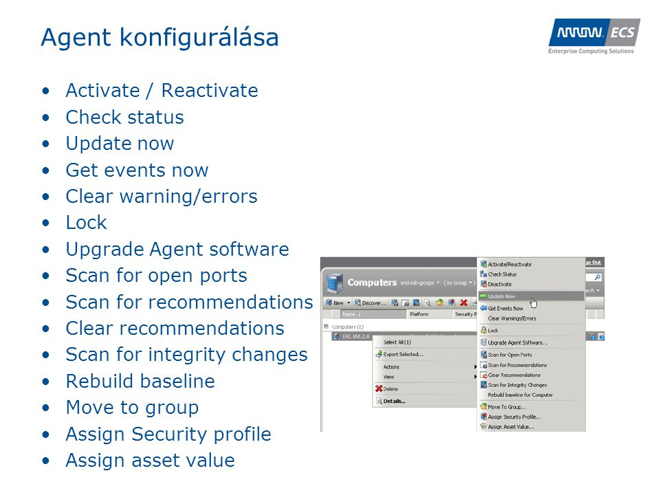 Agent konfigurálása •Activate / Reactivate •Check status •Update now •Get events now •Clear warning/errors •Lock •Upgrade Agent software •Scan for open ports •Scan for recommendations •Clear recommendations •Scan for integrity changes •Rebuild baseline •Move to group •Assign Security profile •Assign asset value