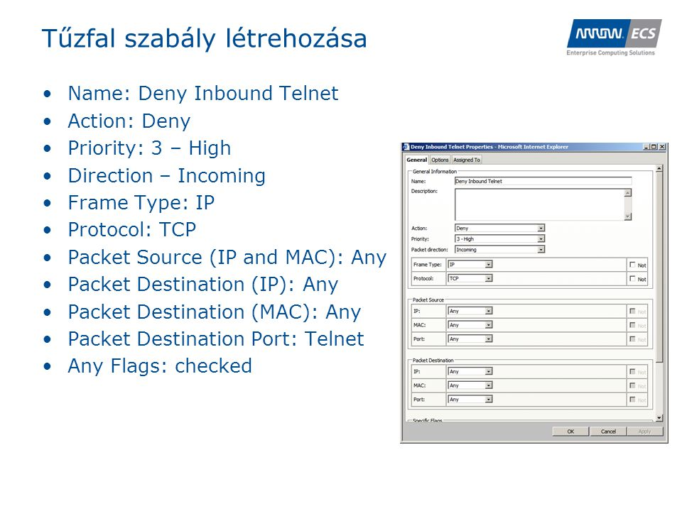 Tűzfal szabály létrehozása •Name: Deny Inbound Telnet •Action: Deny •Priority: 3 – High •Direction – Incoming •Frame Type: IP •Protocol: TCP •Packet Source (IP and MAC): Any •Packet Destination (IP): Any •Packet Destination (MAC): Any •Packet Destination Port: Telnet •Any Flags: checked