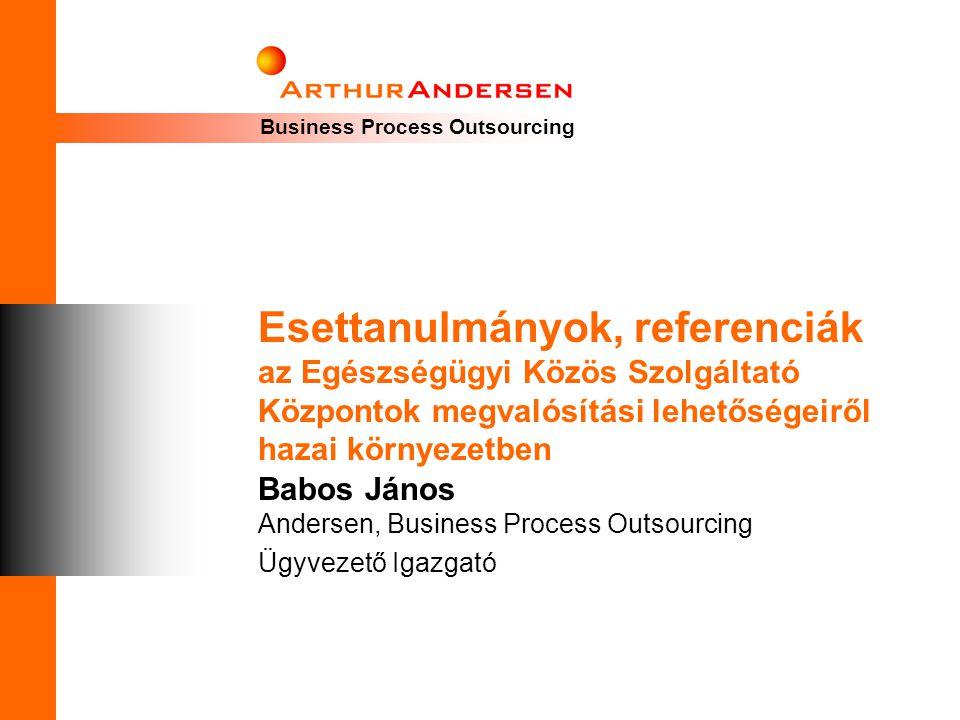 Business Process Outsourcing Esettanulmányok, referenciák az Egészségügyi Közös Szolgáltató Központok megvalósítási lehetőségeiről hazai környezetben Babos János Andersen, Business Process Outsourcing Ügyvezető Igazgató