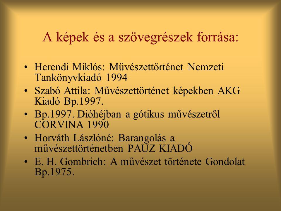 A képek és a szövegrészek forrása: •Herendi Miklós: Művészettörténet Nemzeti Tankönyvkiadó 1994 •Szabó Attila: Művészettörténet képekben AKG Kiadó Bp.1997.