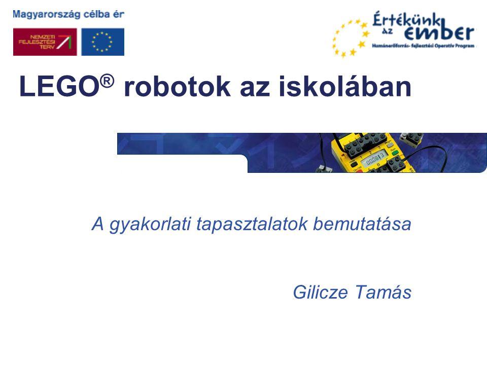 LEGO ® robotok az iskolában A gyakorlati tapasztalatok bemutatása Gilicze Tamás