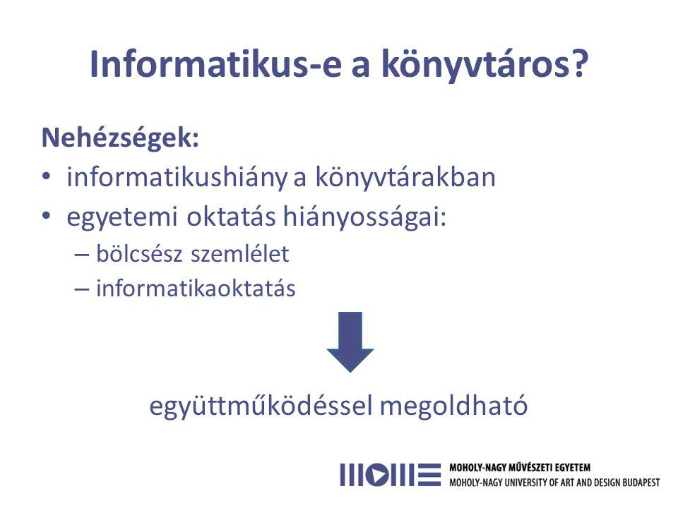 Nehézségek: • informatikushiány a könyvtárakban • egyetemi oktatás hiányosságai: – bölcsész szemlélet – informatikaoktatás együttműködéssel megoldható