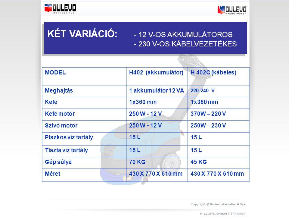 MODELH402 (akkumulátor)H 402C (kábeles) Meghajtás1 akkumulátor 12 VA 220-240 V Kefe1x360 mm Kefe motor250 W - 12 V370W – 220 V Szívó motor250 W - 12 V250W – 230 V Piszkos víz tartály15 L Tiszta víz tartály15 L Gép súlya70 KG45 KG Méret430 X 770 X 610 mm KÉT VARIÁCIÓ: - 12 V-OS AKKUMULÁTOROS - 230 V-OS KÁBELVEZETÉKES
