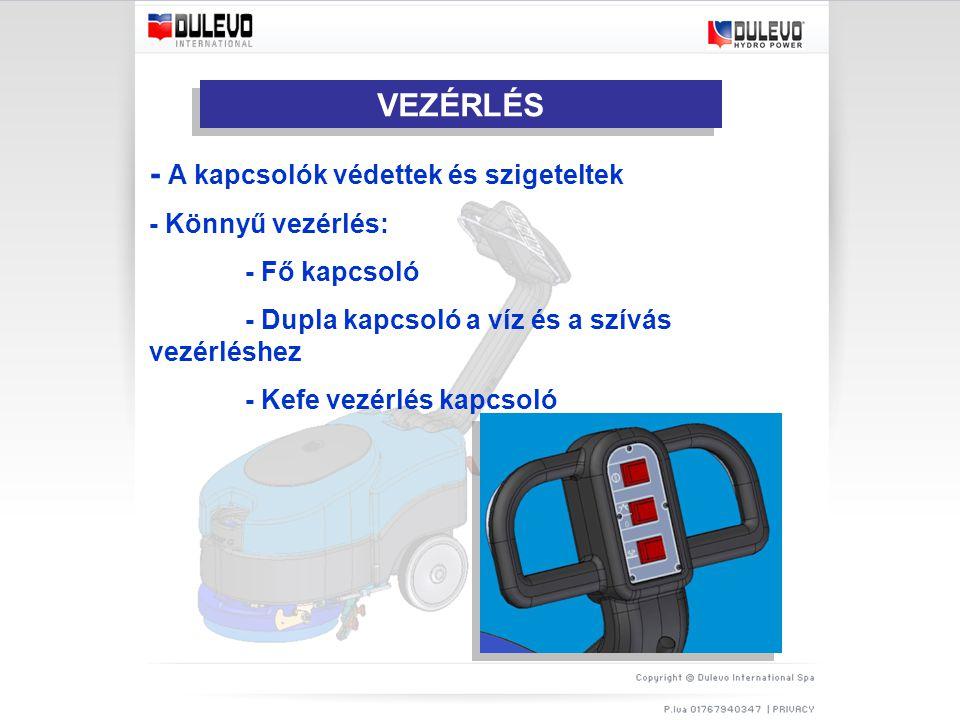 VEZÉRLÉS - A kapcsolók védettek és szigeteltek - Könnyű vezérlés: - Fő kapcsoló - Dupla kapcsoló a víz és a szívás vezérléshez - Kefe vezérlés kapcsoló