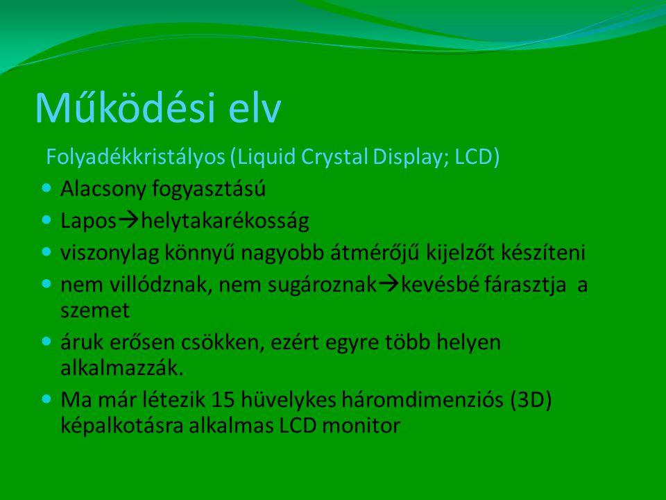 Működési elv Folyadékkristályos (Liquid Crystal Display; LCD)  Alacsony fogyasztású  Lapos  helytakarékosság  viszonylag könnyű nagyobb átmérőjű kijelzőt készíteni  nem villódznak, nem sugároznak  kevésbé fárasztja a szemet  áruk erősen csökken, ezért egyre több helyen alkalmazzák.