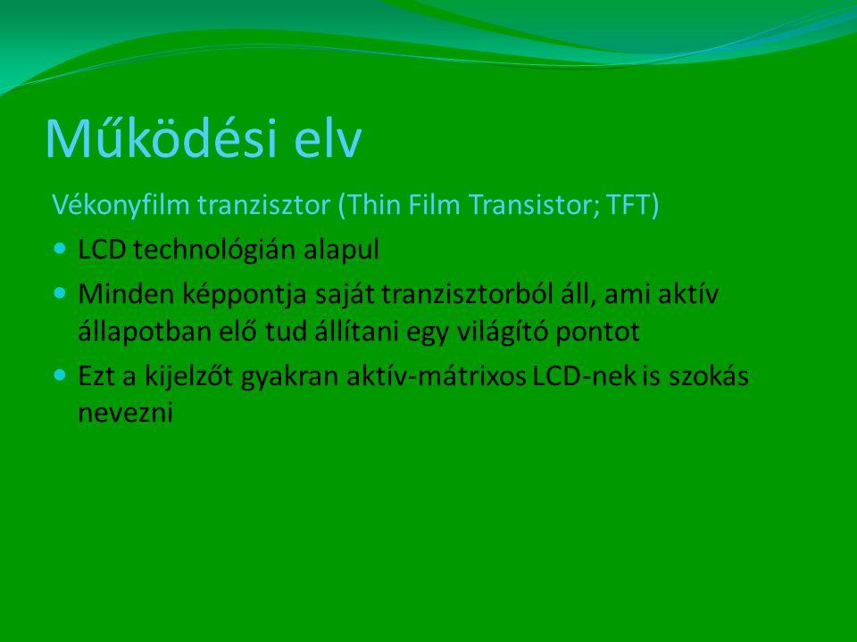 Működési elv Vékonyfilm tranzisztor (Thin Film Transistor; TFT)  LCD technológián alapul  Minden képpontja saját tranzisztorból áll, ami aktív állapotban elő tud állítani egy világító pontot  Ezt a kijelzőt gyakran aktív-mátrixos LCD-nek is szokás nevezni