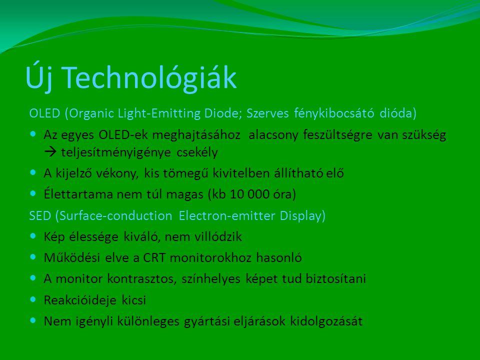Új Technológiák OLED (Organic Light-Emitting Diode; Szerves fénykibocsátó dióda)  Az egyes OLED-ek meghajtásához alacsony feszültségre van szükség  teljesítményigénye csekély  A kijelző vékony, kis tömegű kivitelben állítható elő  Élettartama nem túl magas (kb 10 000 óra) SED (Surface-conduction Electron-emitter Display)  Kép élessége kiváló, nem villódzik  Működési elve a CRT monitorokhoz hasonló  A monitor kontrasztos, színhelyes képet tud biztosítani  Reakcióideje kicsi  Nem igényli különleges gyártási eljárások kidolgozását