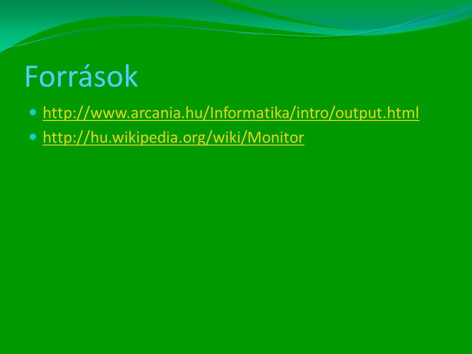Források  http://www.arcania.hu/Informatika/intro/output.html http://www.arcania.hu/Informatika/intro/output.html  http://hu.wikipedia.org/wiki/Monitor http://hu.wikipedia.org/wiki/Monitor