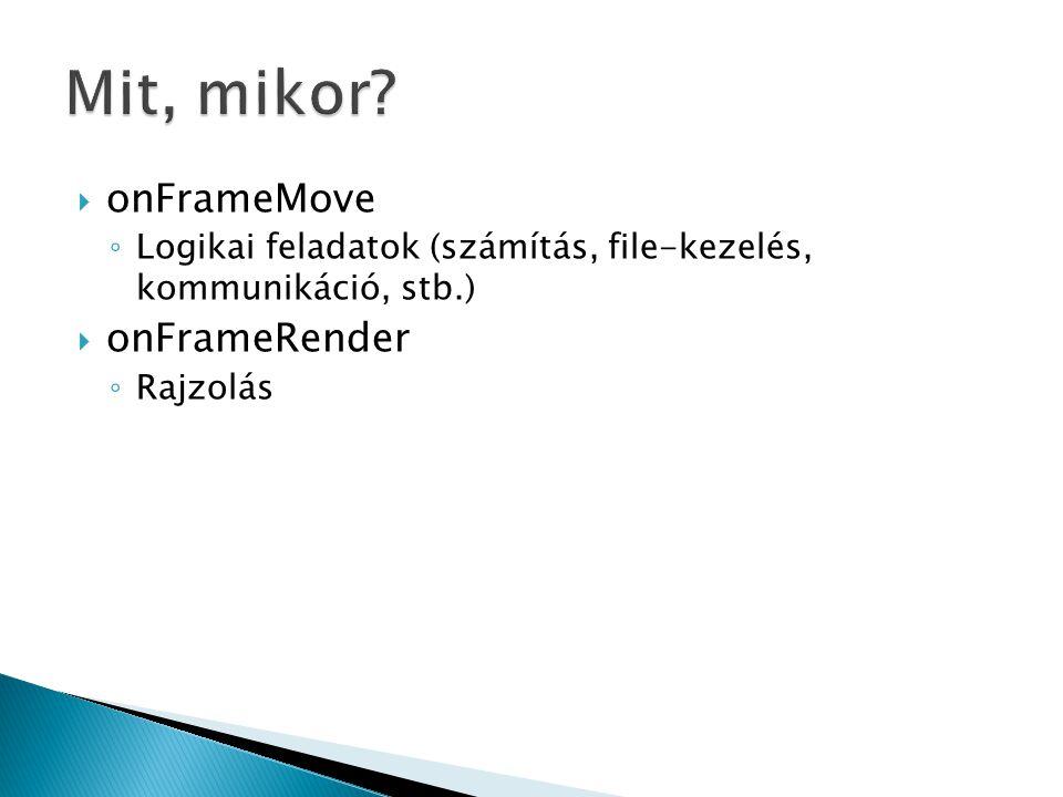  onFrameMove ◦ Logikai feladatok (számítás, file-kezelés, kommunikáció, stb.)  onFrameRender ◦ Rajzolás
