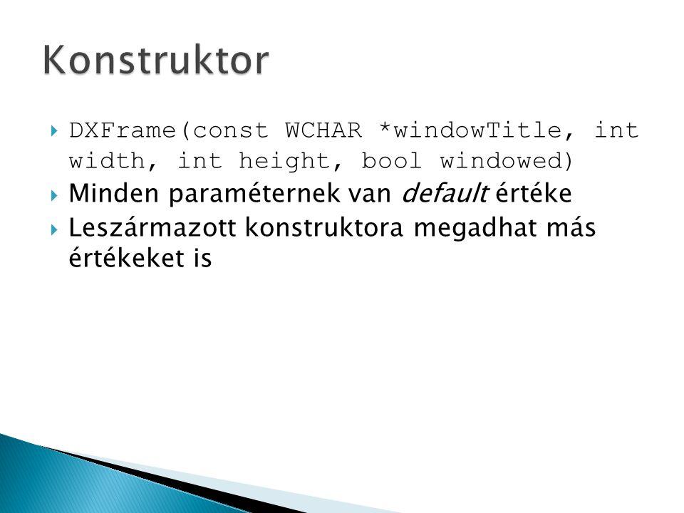  DXFrame(const WCHAR *windowTitle, int width, int height, bool windowed)  Minden paraméternek van default értéke  Leszármazott konstruktora megadhat más értékeket is