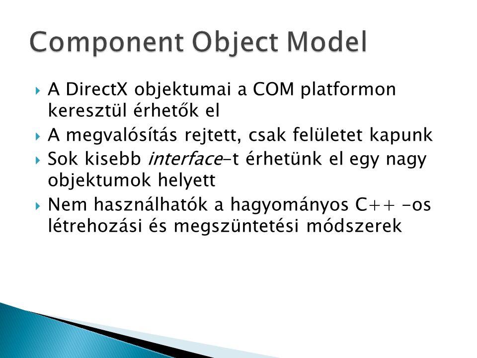  A DirectX objektumai a COM platformon keresztül érhetők el  A megvalósítás rejtett, csak felületet kapunk  Sok kisebb interface-t érhetünk el egy nagy objektumok helyett  Nem használhatók a hagyományos C++ -os létrehozási és megszüntetési módszerek