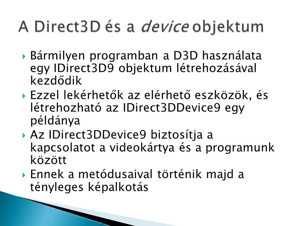  Bármilyen programban a D3D használata egy IDirect3D9 objektum létrehozásával kezdődik  Ezzel lekérhetők az elérhető eszközök, és létrehozható az IDirect3DDevice9 egy példánya  Az IDirect3DDevice9 biztosítja a kapcsolatot a videokártya és a programunk között  Ennek a metódusaival történik majd a tényleges képalkotás