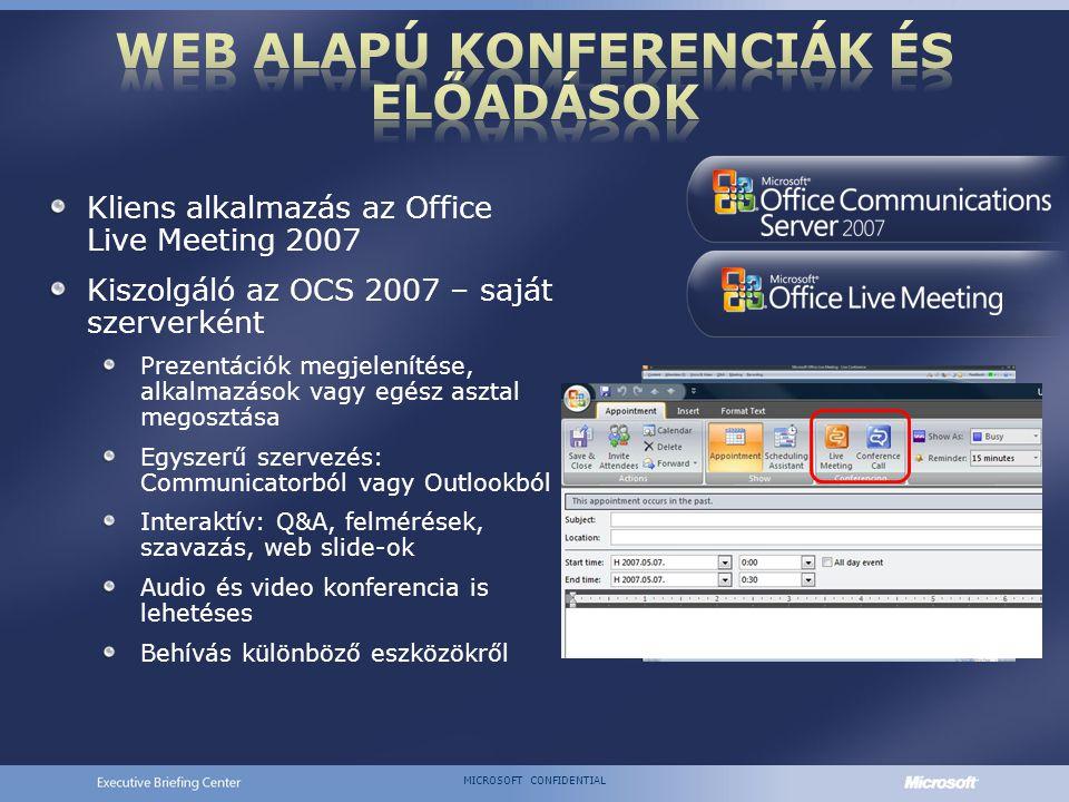 MICROSOFT CONFIDENTIAL Kliens alkalmazás az Office Live Meeting 2007 Kiszolgáló az OCS 2007 – saját szerverként Prezentációk megjelenítése, alkalmazások vagy egész asztal megosztása Egyszerű szervezés: Communicatorból vagy Outlookból Interaktív: Q&A, felmérések, szavazás, web slide-ok Audio és video konferencia is lehetéses Behívás különböző eszközökről