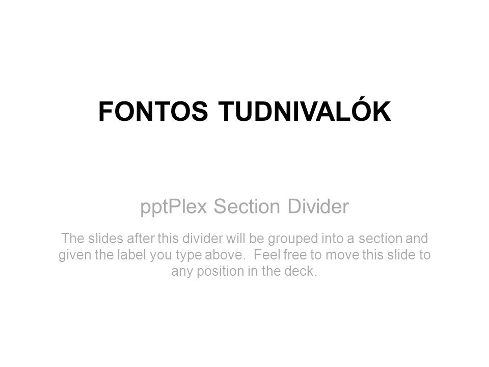 pptPlex Section Divider FONTOS TUDNIVALÓK The slides after this divider will be grouped into a section and given the label you type above. Feel free t