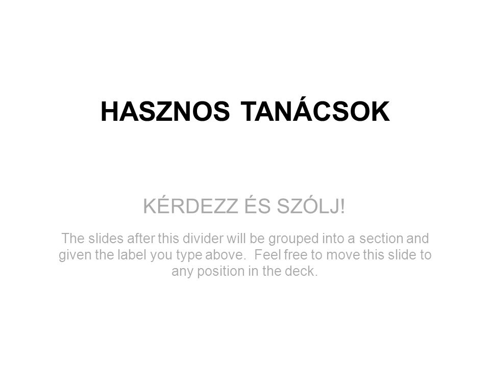 KÉRDEZZ ÉS SZÓLJ! HASZNOS TANÁCSOK The slides after this divider will be grouped into a section and given the label you type above. Feel free to move