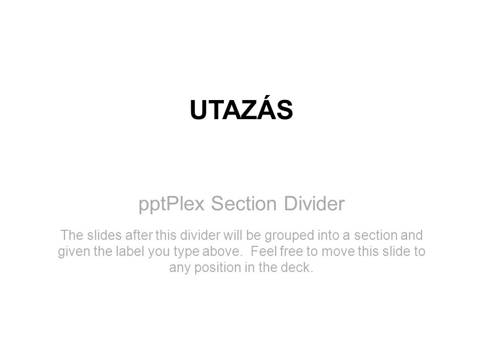 pptPlex Section Divider UTAZÁS The slides after this divider will be grouped into a section and given the label you type above. Feel free to move this