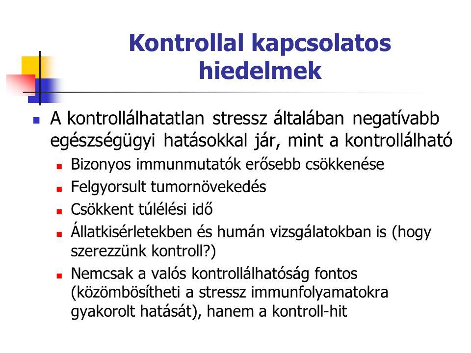 Kontrollal kapcsolatos hiedelmek  A kontrollálhatatlan stressz általában negatívabb egészségügyi hatásokkal jár, mint a kontrollálható  Bizonyos immunmutatók erősebb csökkenése  Felgyorsult tumornövekedés  Csökkent túlélési idő  Állatkisérletekben és humán vizsgálatokban is (hogy szerezzünk kontroll?)  Nemcsak a valós kontrollálhatóság fontos (közömbösítheti a stressz immunfolyamatokra gyakorolt hatását), hanem a kontroll-hit
