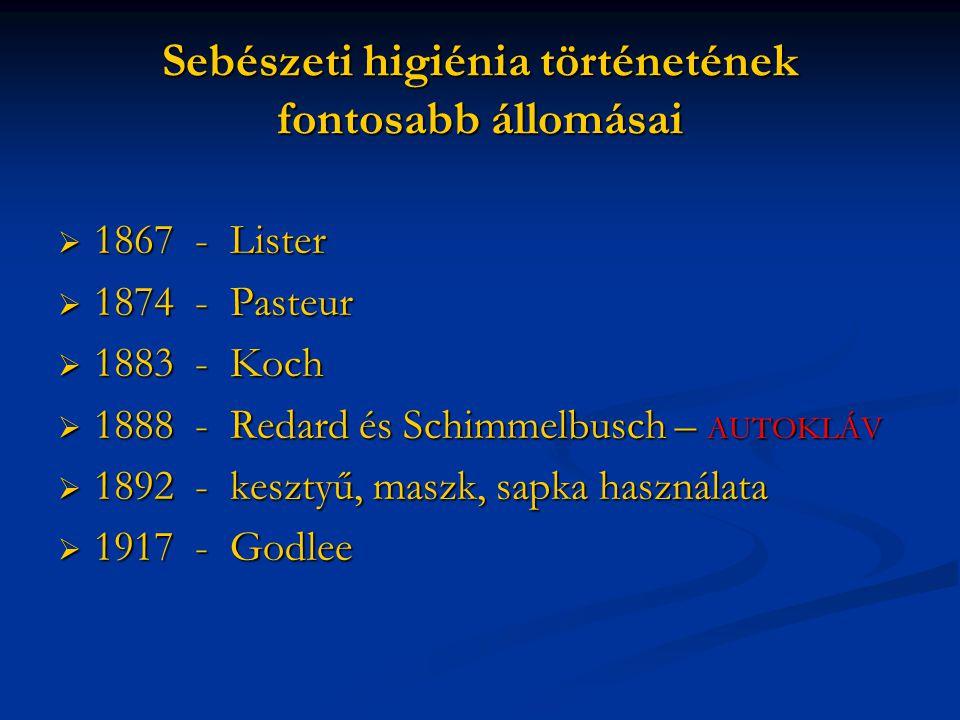 Sebészeti higiénia történetének fontosabb állomásai  1867 - Lister  1874 - Pasteur  1883 - Koch  1888 - Redard és Schimmelbusch – AUTOKLÁV  1892 - kesztyű, maszk, sapka használata  1917 - Godlee