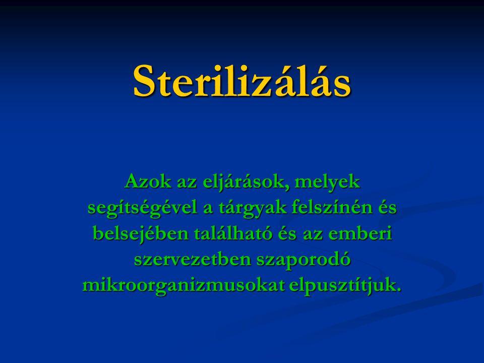 Sterilizálás Azok az eljárások, melyek segítségével a tárgyak felszínén és belsejében található és az emberi szervezetben szaporodó mikroorganizmusokat elpusztítjuk.