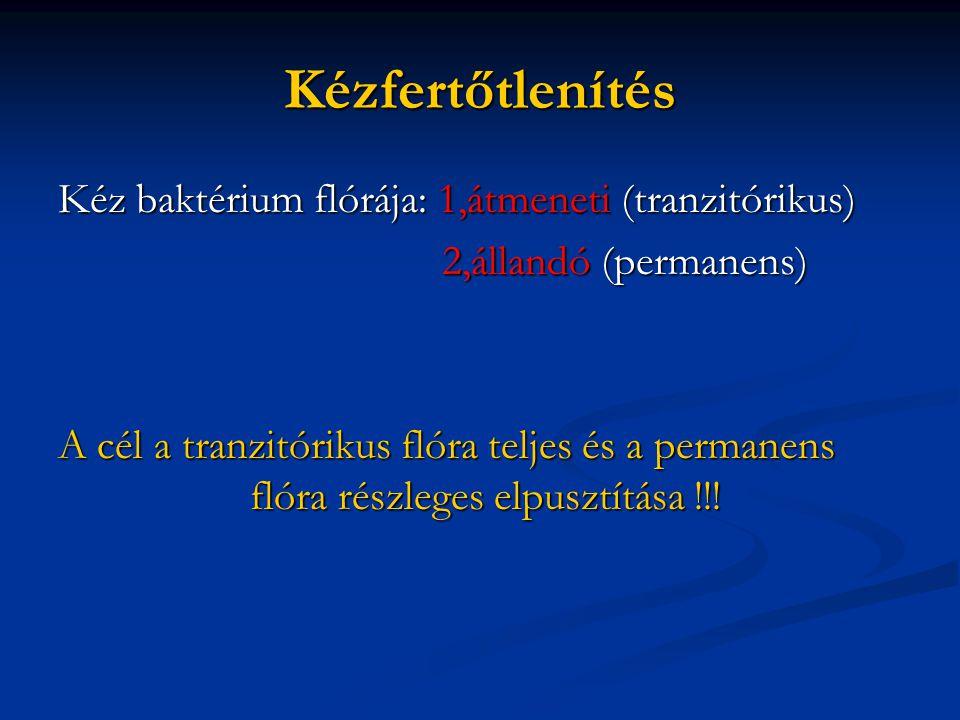 Kézfertőtlenítés Kéz baktérium flórája: 1,átmeneti (tranzitórikus) 2,állandó (permanens) 2,állandó (permanens) A cél a tranzitórikus flóra teljes és a permanens flóra részleges elpusztítása !!!