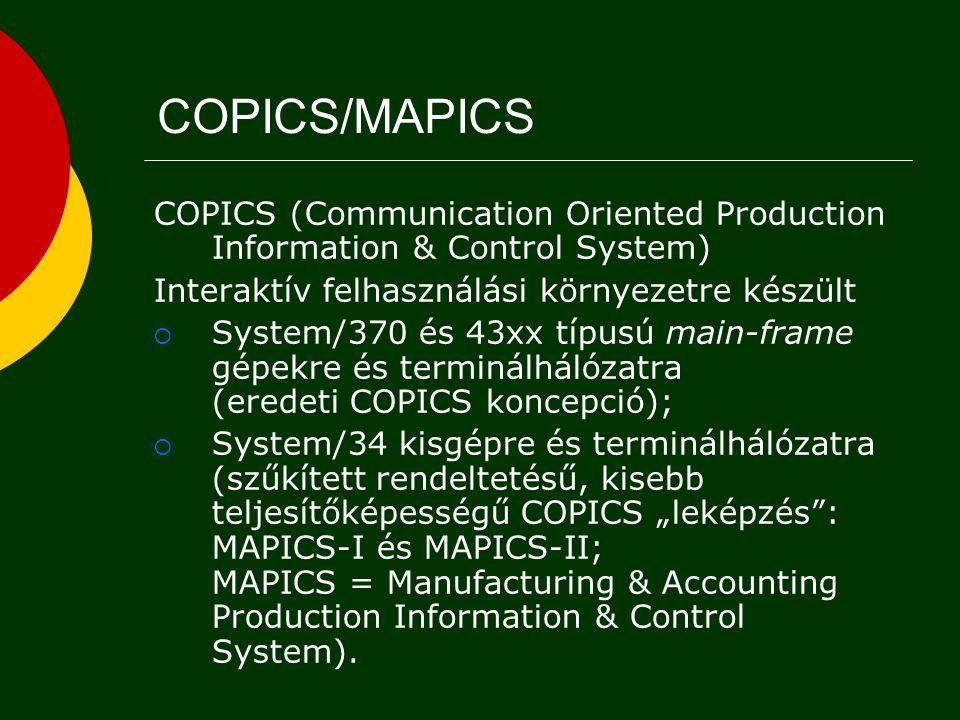 """COPICS (Communication Oriented Production Information & Control System) Interaktív felhasználási környezetre készült  System/370 és 43xx típusú main-frame gépekre és terminálhálózatra (eredeti COPICS koncepció);  System/34 kisgépre és terminálhálózatra (szűkített rendeltetésű, kisebb teljesítőképességű COPICS """"leképzés : MAPICS-I és MAPICS-II; MAPICS = Manufacturing & Accounting Production Information & Control System)."""